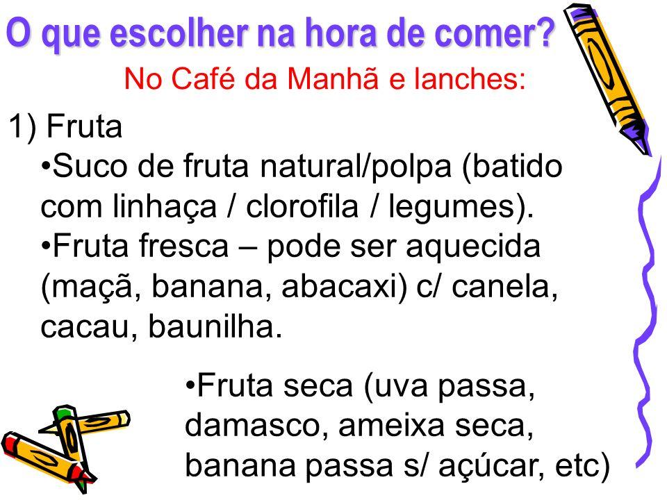 O que escolher na hora de comer? No Café da Manhã e lanches: 1) Fruta Suco de fruta natural/polpa (batido com linhaça / clorofila / legumes). Fruta fr