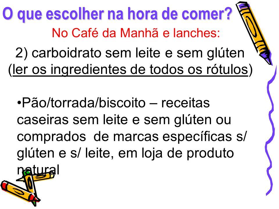 O que escolher na hora de comer? No Café da Manhã e lanches: 2) carboidrato sem leite e sem glúten (ler os ingredientes de todos os rótulos) Pão/torra