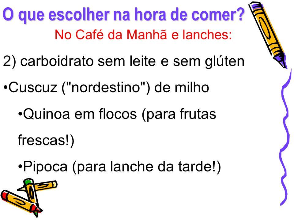 O que escolher na hora de comer? No Café da Manhã e lanches: 2) carboidrato sem leite e sem glúten Cuscuz (