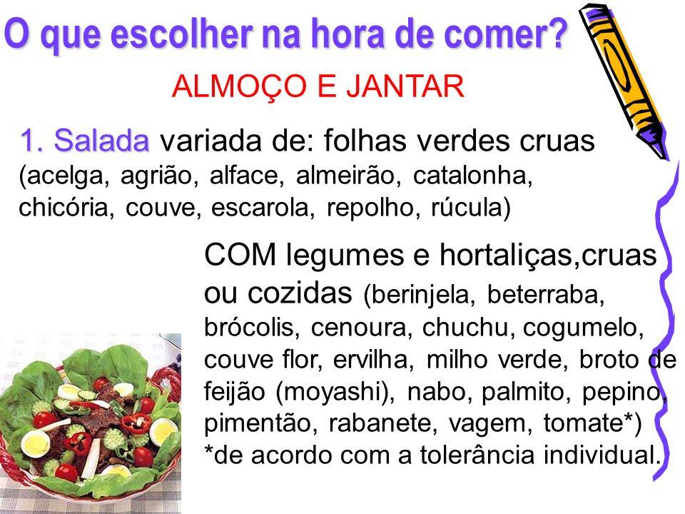 O que escolher na hora de comer? ALMOÇO E JANTAR 1. Salada 1. Salada variada de: folhas verdes cruas (acelga, agrião, alface, almeirão, catalonha, chi