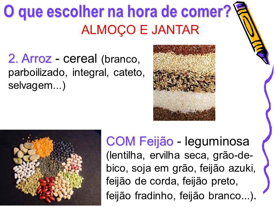 O que escolher na hora de comer? ALMOÇO E JANTAR 2. Arroz 2. Arroz - cereal (branco, parboilizado, integral, cateto, selvagem...) COMFeijão COM Feijão