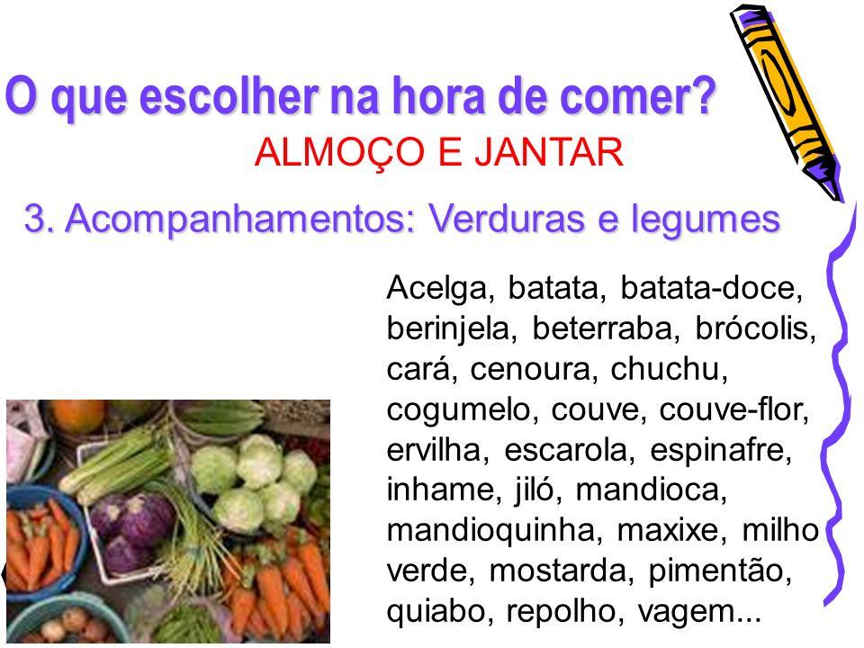 O que escolher na hora de comer? ALMOÇO E JANTAR 3. Acompanhamentos: Verduras e legumes Acelga, batata, batata-doce, berinjela, beterraba, brócolis, c