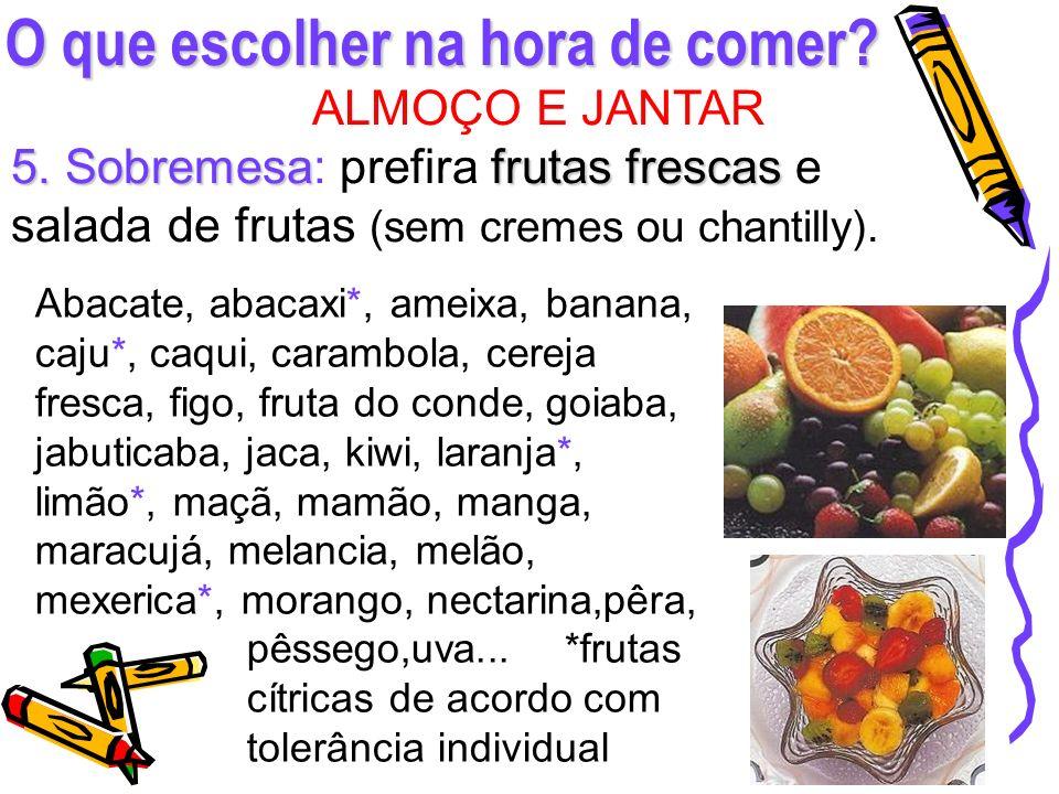O que escolher na hora de comer? ALMOÇO E JANTAR 5. Sobremesafrutas frescas 5. Sobremesa: prefira frutas frescas e salada de frutas (sem cremes ou cha