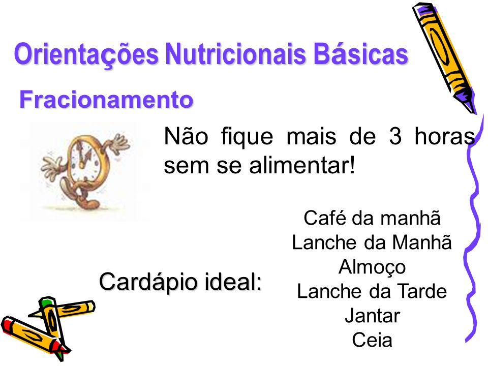 Orienta ç ões Nutricionais B á sicas Fracionamento Não fique mais de 3 horas sem se alimentar! Café da manhã Lanche da Manhã Almoço Lanche da Tarde Ja