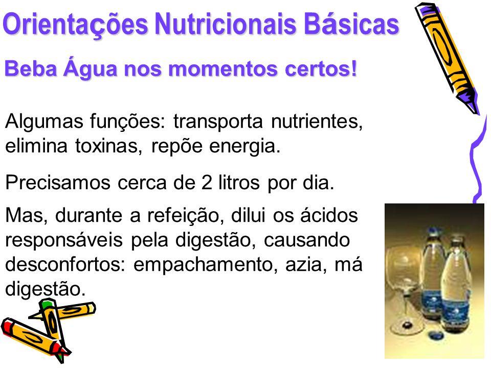 Orienta ç ões Nutricionais B á sicas Beba Água nos momentos certos! Algumas funções: transporta nutrientes, elimina toxinas, repõe energia. Precisamos