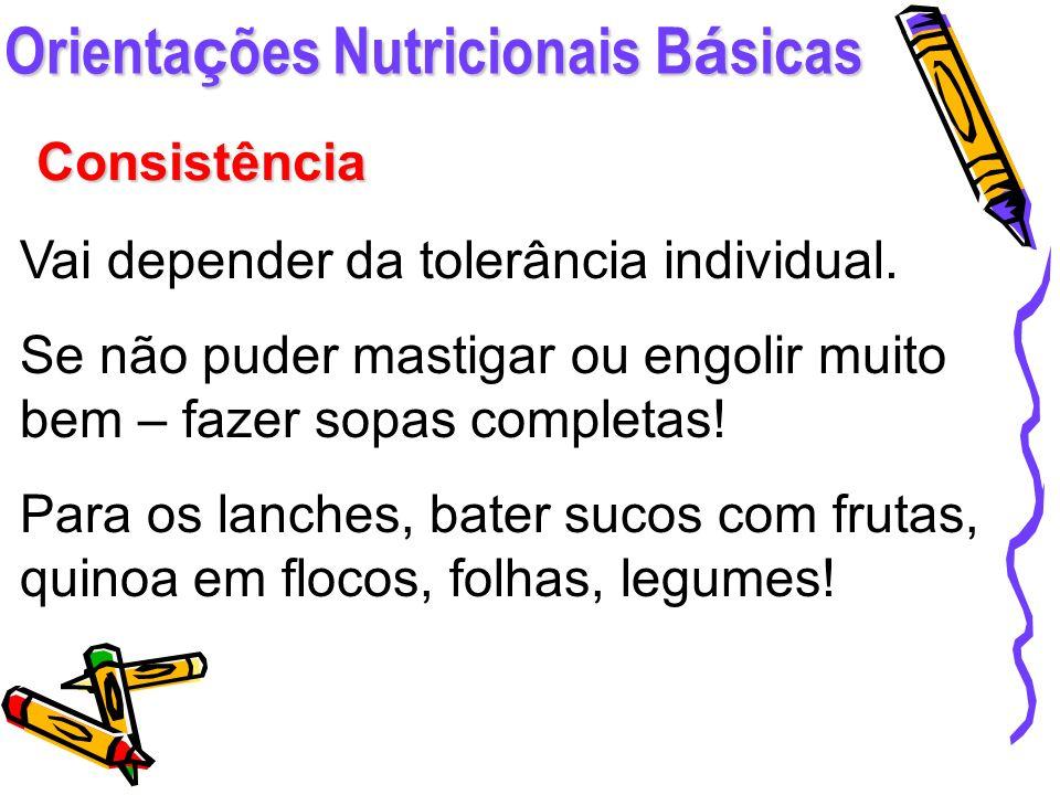 Orienta ç ões Nutricionais B á sicas Consistência Vai depender da tolerância individual. Se não puder mastigar ou engolir muito bem – fazer sopas comp