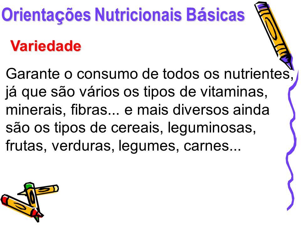 Orienta ç ões Nutricionais B á sicas Variedade Garante o consumo de todos os nutrientes, já que são vários os tipos de vitaminas, minerais, fibras...
