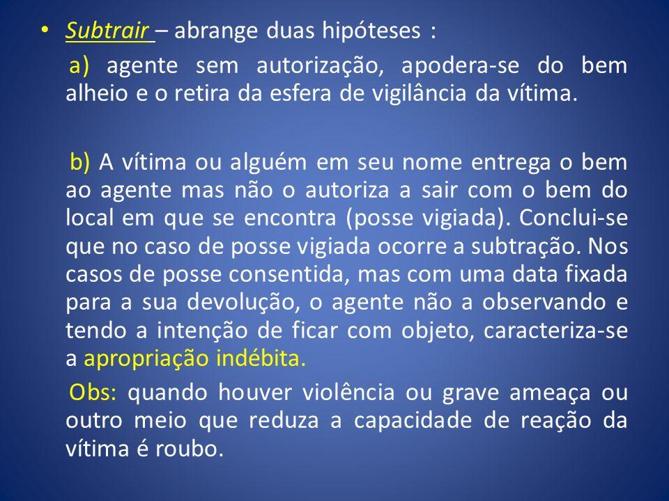 Subtrair – abrange duas hipóteses : a) agente sem autorização, apodera-se do bem alheio e o retira da esfera de vigilância da vítima. b) A vítima ou a