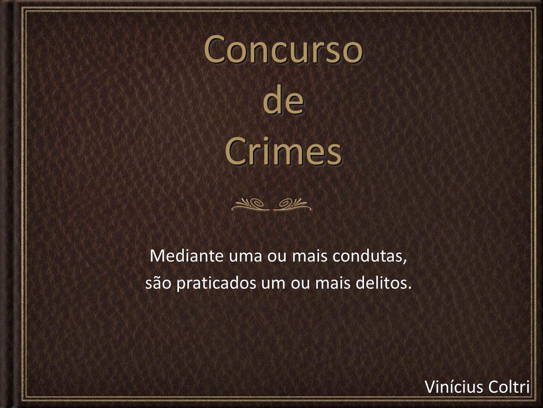 Vinícius Coltri Concurso de Crimes Mediante uma ou mais condutas, são praticados um ou mais delitos.