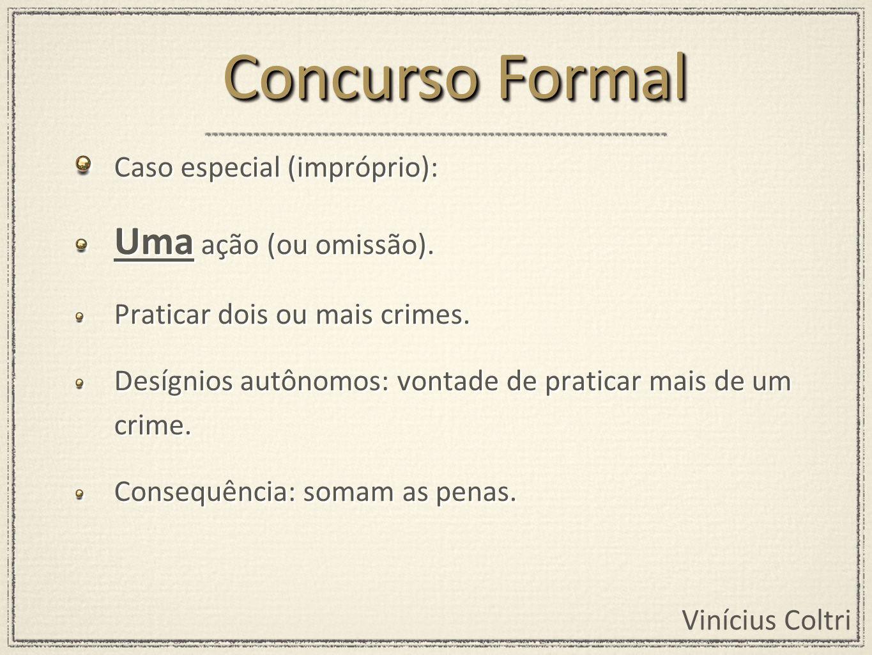 Vinícius Coltri Caso especial (impróprio): Uma ação (ou omissão). Praticar dois ou mais crimes. Desígnios autônomos: vontade de praticar mais de um cr