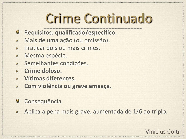 Vinícius Coltri Requisitos: qualificado/específico. Mais de uma ação (ou omissão). Praticar dois ou mais crimes. Mesma espécie. Semelhantes condições.