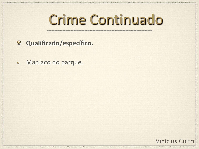 Vinícius Coltri Qualificado/específico. Maníaco do parque. Qualificado/específico. Maníaco do parque. Crime Continuado