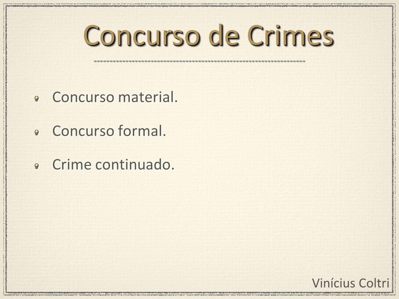 Vinícius Coltri Concurso material. Concurso formal. Crime continuado. Concurso material. Concurso formal. Crime continuado. Concurso de Crimes