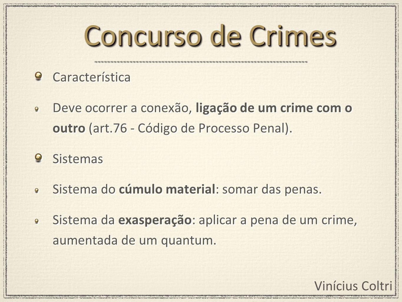 Vinícius Coltri Característica Deve ocorrer a conexão, ligação de um crime com o outro (art.76 - Código de Processo Penal). Sistemas Sistema do cúmulo