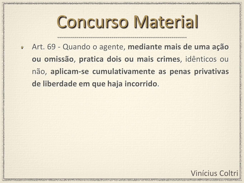 Vinícius Coltri Art. 69 - Quando o agente, mediante mais de uma ação ou omissão, pratica dois ou mais crimes, idênticos ou não, aplicam-se cumulativam