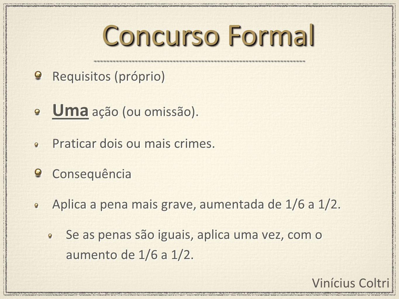 Vinícius Coltri Requisitos (próprio) Uma ação (ou omissão). Praticar dois ou mais crimes. Consequência Aplica a pena mais grave, aumentada de 1/6 a 1/