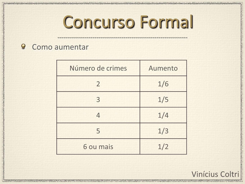 Vinícius Coltri Como aumentar Concurso Formal Número de crimesAumento 21/6 31/5 41/4 51/3 6 ou mais1/2