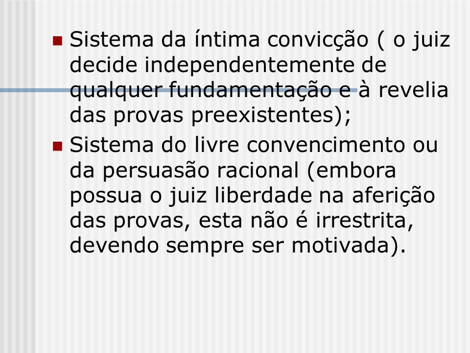 Sistema da íntima convicção ( o juiz decide independentemente de qualquer fundamentação e à revelia das provas preexistentes); Sistema do livre conven