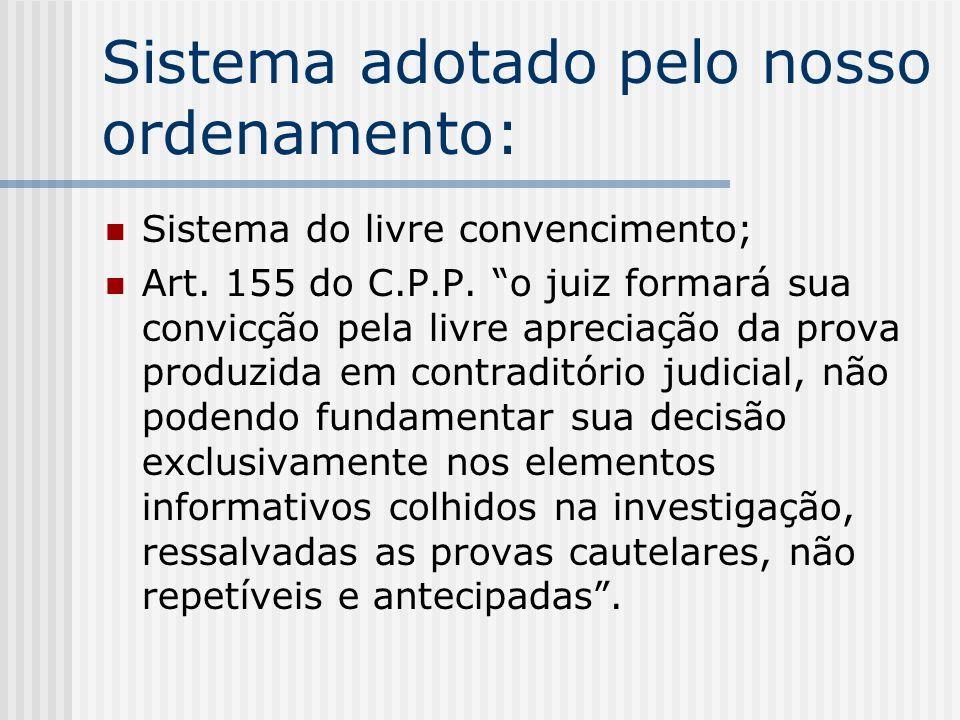 Sistema adotado pelo nosso ordenamento: Sistema do livre convencimento; Art. 155 do C.P.P. o juiz formará sua convicção pela livre apreciação da prova