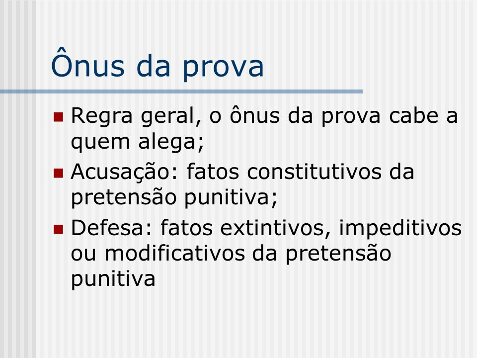 Ônus da prova Regra geral, o ônus da prova cabe a quem alega; Acusação: fatos constitutivos da pretensão punitiva; Defesa: fatos extintivos, impeditiv