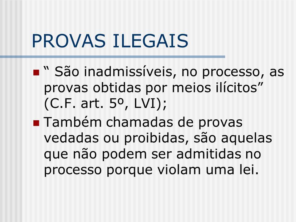 PROVAS ILEGAIS São inadmissíveis, no processo, as provas obtidas por meios ilícitos (C.F. art. 5º, LVI); Também chamadas de provas vedadas ou proibida