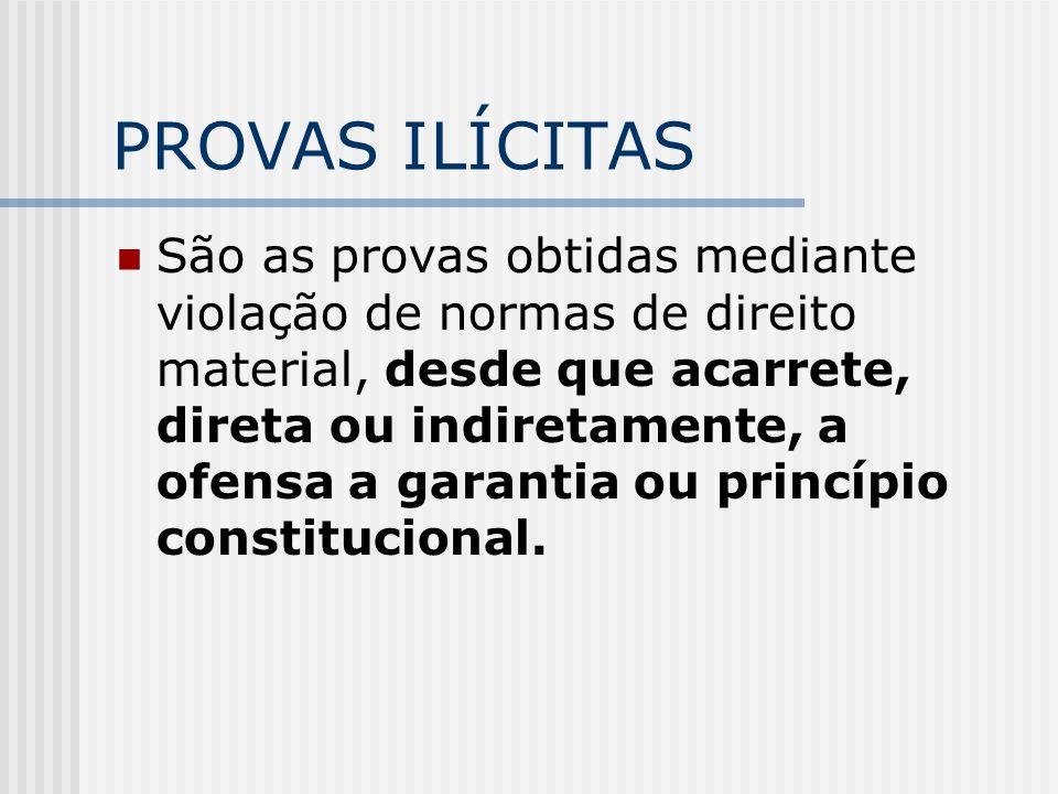 PROVAS ILÍCITAS São as provas obtidas mediante violação de normas de direito material, desde que acarrete, direta ou indiretamente, a ofensa a garanti