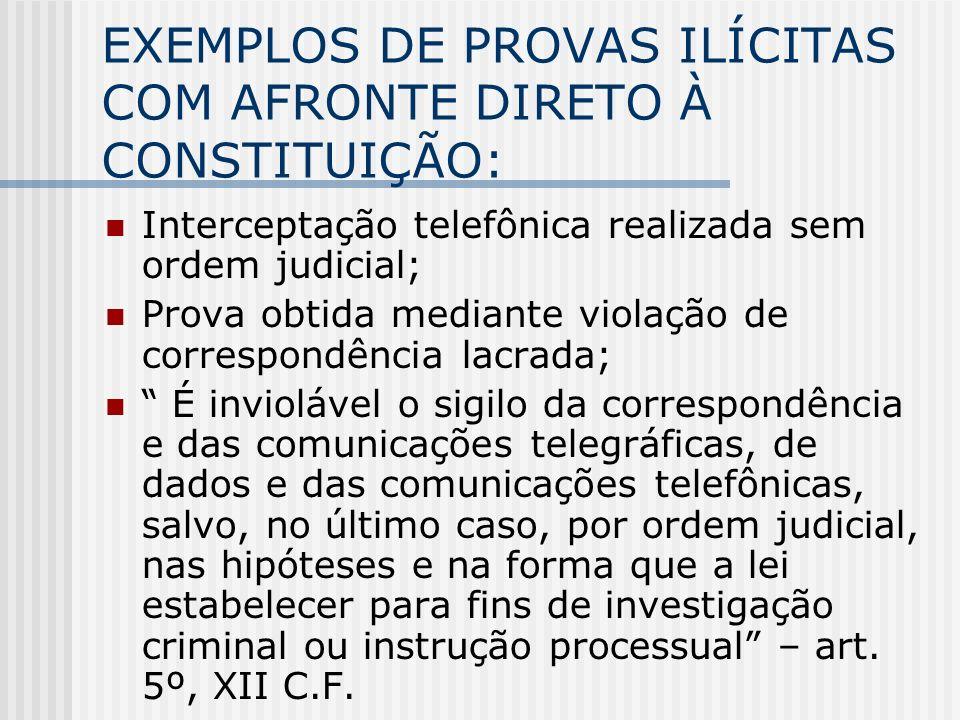 EXEMPLOS DE PROVAS ILÍCITAS COM AFRONTE DIRETO À CONSTITUIÇÃO: Interceptação telefônica realizada sem ordem judicial; Prova obtida mediante violação d