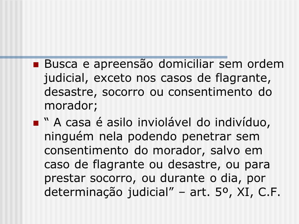 Busca e apreensão domiciliar sem ordem judicial, exceto nos casos de flagrante, desastre, socorro ou consentimento do morador; A casa é asilo invioláv