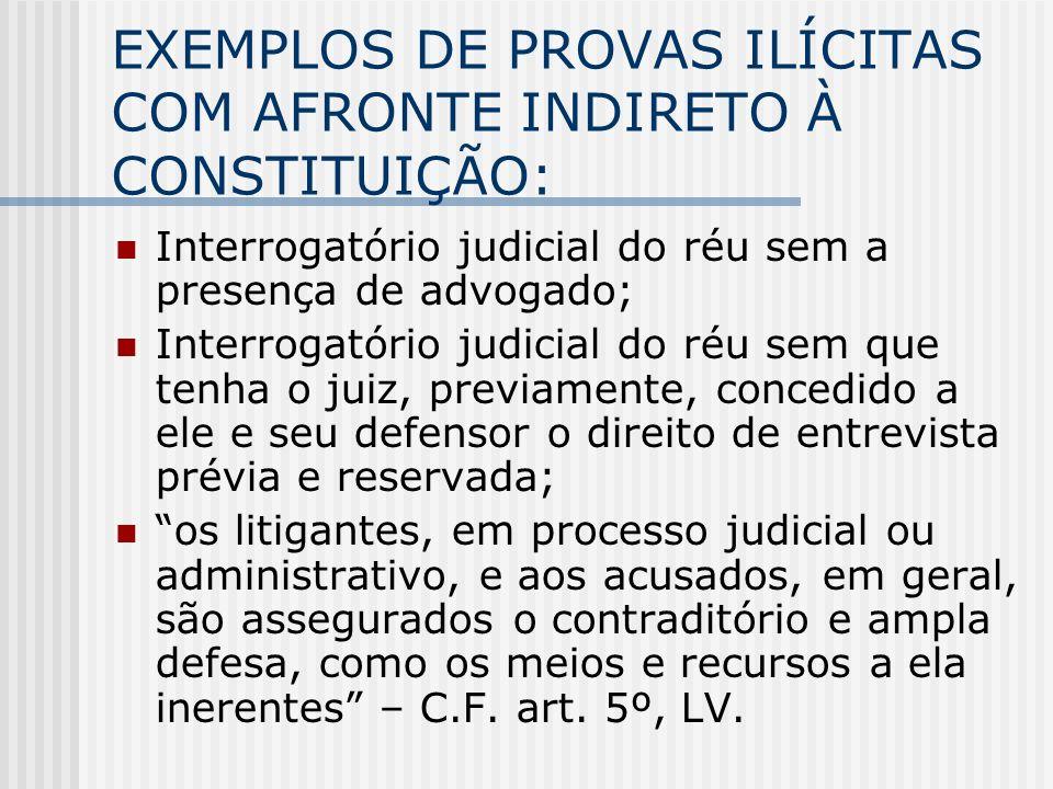 EXEMPLOS DE PROVAS ILÍCITAS COM AFRONTE INDIRETO À CONSTITUIÇÃO: Interrogatório judicial do réu sem a presença de advogado; Interrogatório judicial do