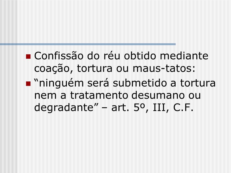 Confissão do réu obtido mediante coação, tortura ou maus-tatos: ninguém será submetido a tortura nem a tratamento desumano ou degradante – art. 5º, II