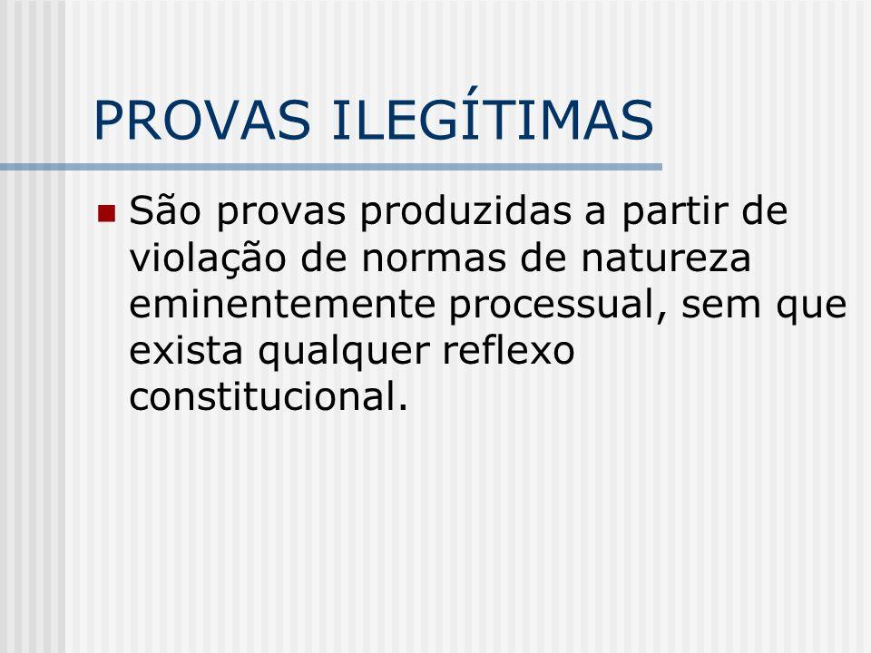 PROVAS ILEGÍTIMAS São provas produzidas a partir de violação de normas de natureza eminentemente processual, sem que exista qualquer reflexo constituc