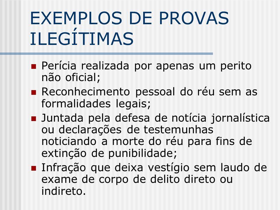 EXEMPLOS DE PROVAS ILEGÍTIMAS Perícia realizada por apenas um perito não oficial; Reconhecimento pessoal do réu sem as formalidades legais; Juntada pe
