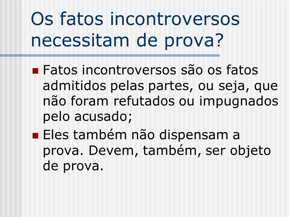 Os fatos incontroversos necessitam de prova? Fatos incontroversos são os fatos admitidos pelas partes, ou seja, que não foram refutados ou impugnados