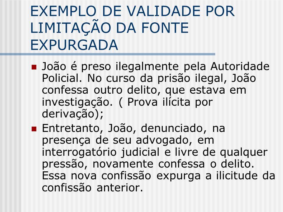 EXEMPLO DE VALIDADE POR LIMITAÇÃO DA FONTE EXPURGADA João é preso ilegalmente pela Autoridade Policial. No curso da prisão ilegal, João confessa outro