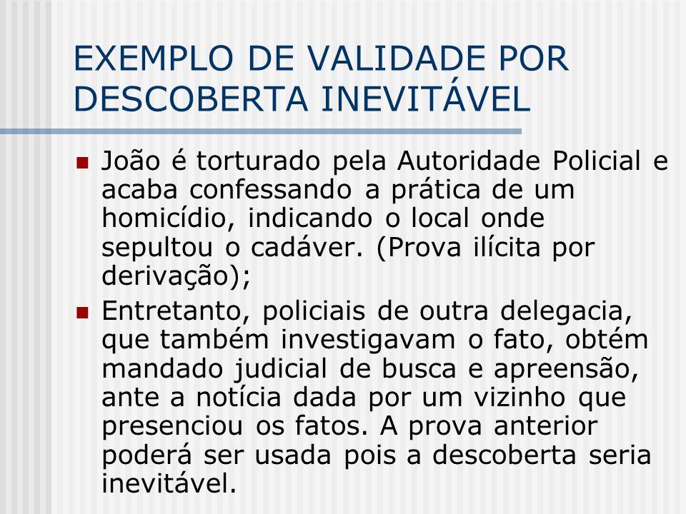 EXEMPLO DE VALIDADE POR DESCOBERTA INEVITÁVEL João é torturado pela Autoridade Policial e acaba confessando a prática de um homicídio, indicando o loc