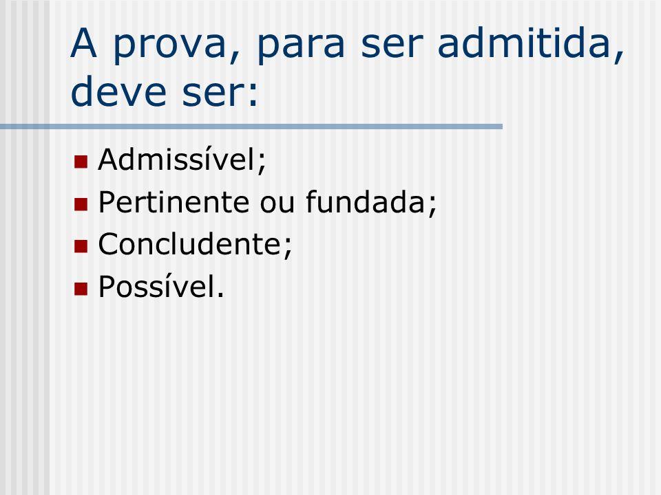 A prova, para ser admitida, deve ser: Admissível; Pertinente ou fundada; Concludente; Possível.