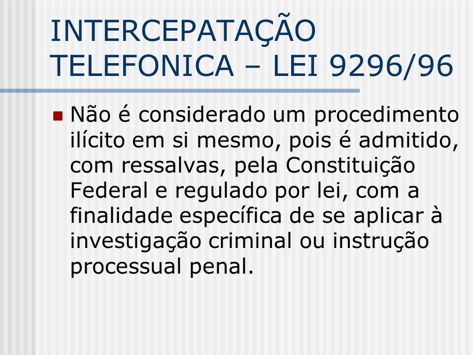 INTERCEPATAÇÃO TELEFONICA – LEI 9296/96 Não é considerado um procedimento ilícito em si mesmo, pois é admitido, com ressalvas, pela Constituição Feder