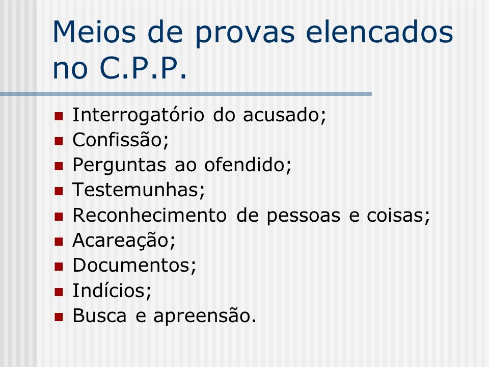 Meios de provas elencados no C.P.P. Interrogatório do acusado; Confissão; Perguntas ao ofendido; Testemunhas; Reconhecimento de pessoas e coisas; Acar