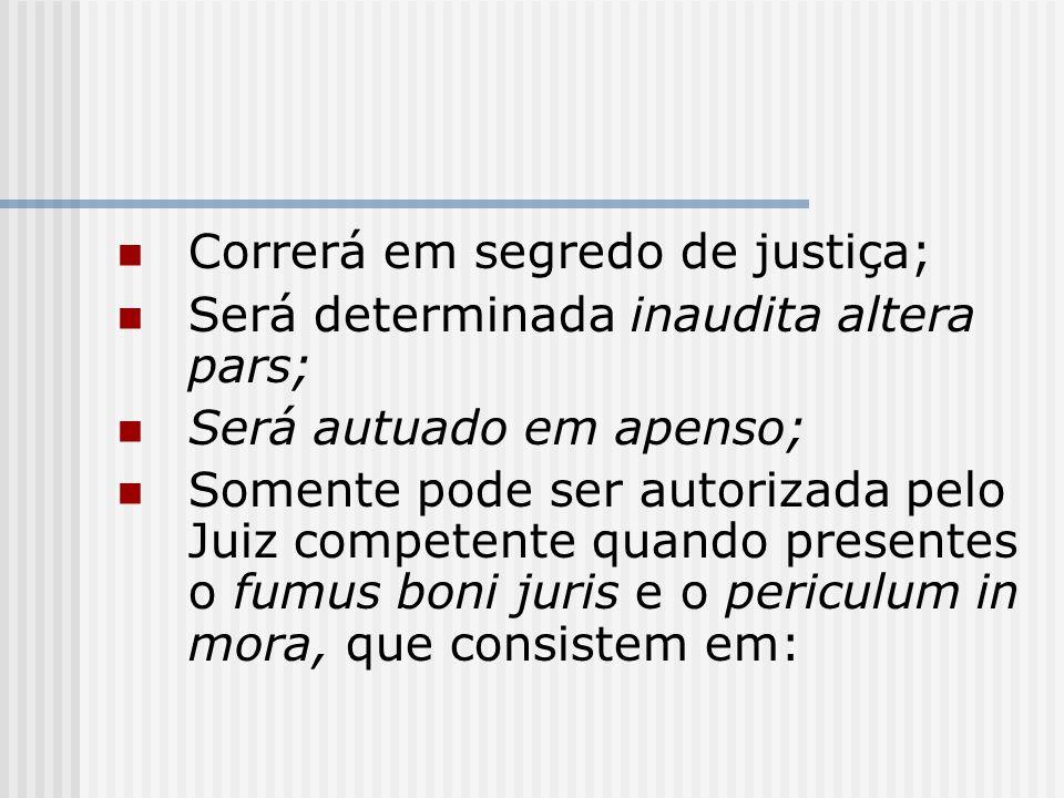 Correrá em segredo de justiça; Será determinada inaudita altera pars; Será autuado em apenso; Somente pode ser autorizada pelo Juiz competente quando