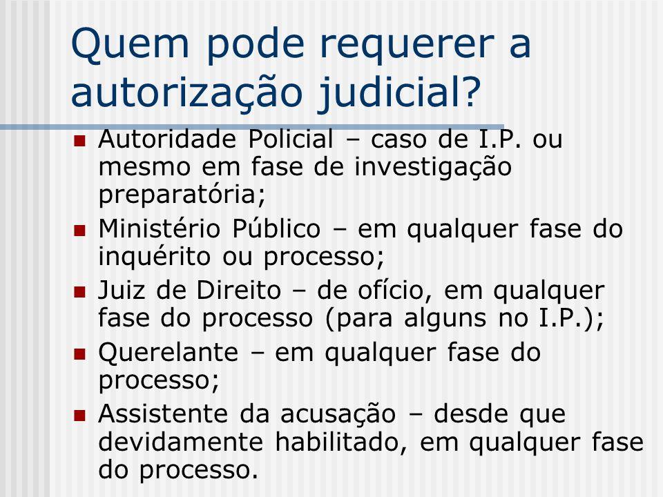 Quem pode requerer a autorização judicial? Autoridade Policial – caso de I.P. ou mesmo em fase de investigação preparatória; Ministério Público – em q