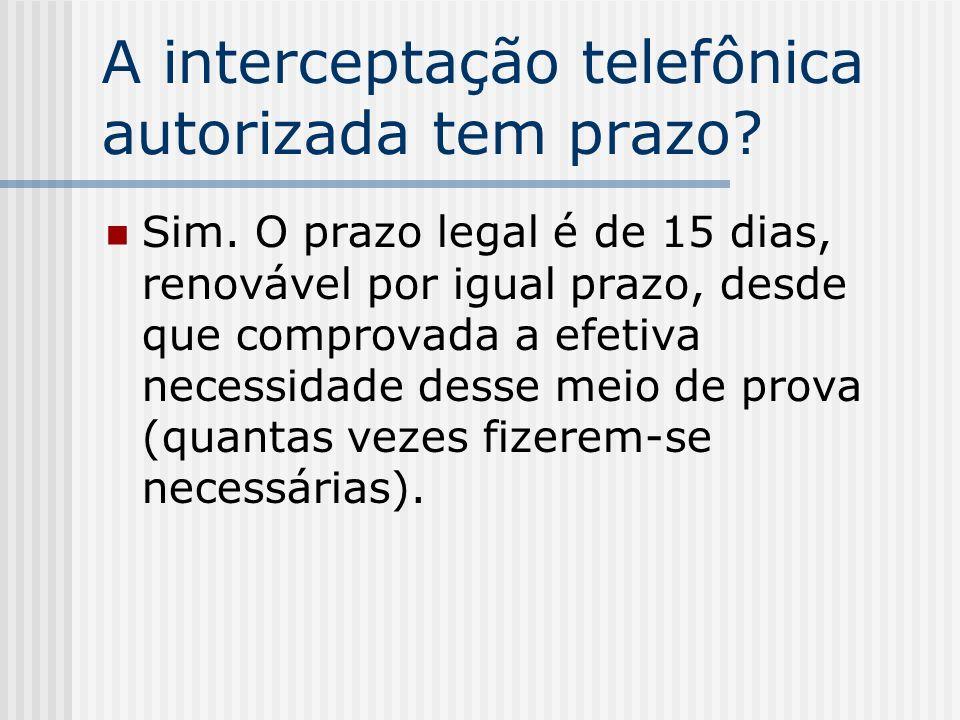 A interceptação telefônica autorizada tem prazo? Sim. O prazo legal é de 15 dias, renovável por igual prazo, desde que comprovada a efetiva necessidad