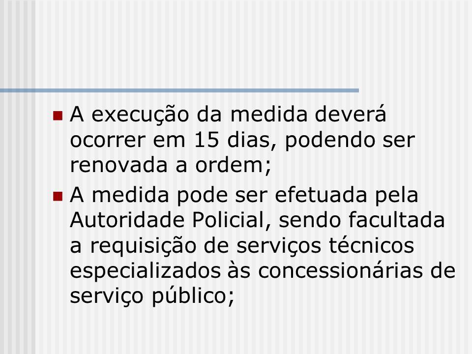 A execução da medida deverá ocorrer em 15 dias, podendo ser renovada a ordem; A medida pode ser efetuada pela Autoridade Policial, sendo facultada a r
