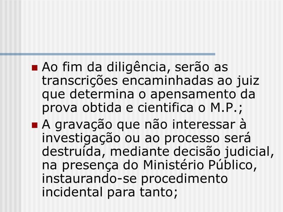 Ao fim da diligência, serão as transcrições encaminhadas ao juiz que determina o apensamento da prova obtida e cientifica o M.P.; A gravação que não i