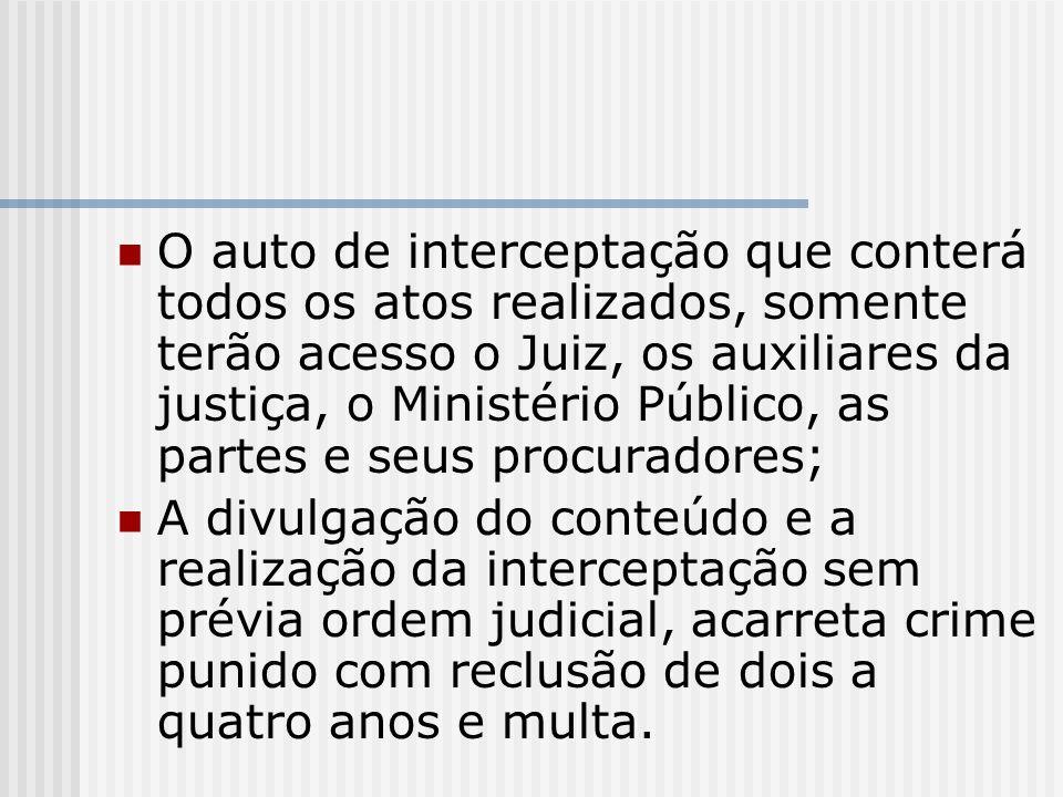 O auto de interceptação que conterá todos os atos realizados, somente terão acesso o Juiz, os auxiliares da justiça, o Ministério Público, as partes e