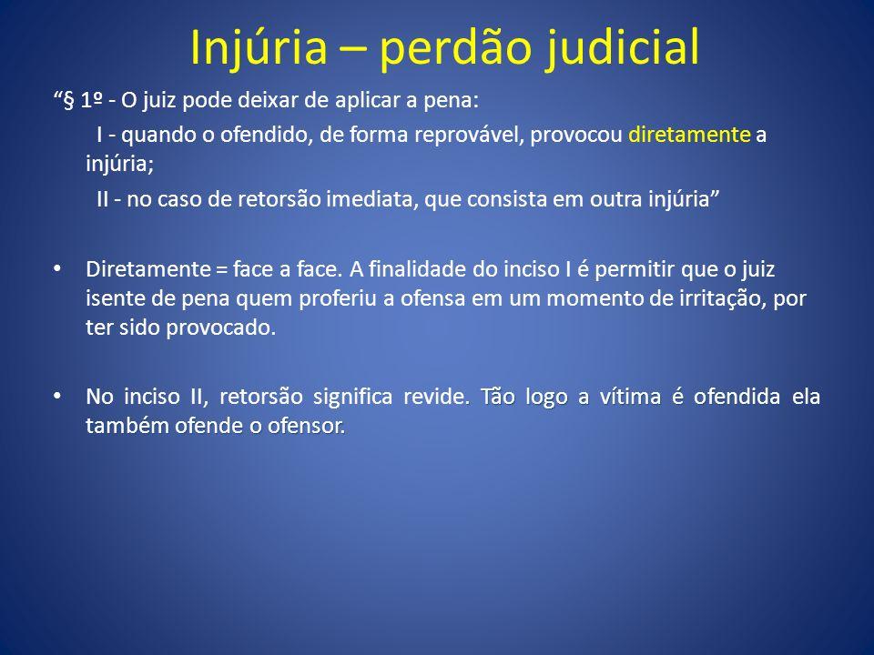 Injúria – perdão judicial § 1º - O juiz pode deixar de aplicar a pena: I - quando o ofendido, de forma reprovável, provocou diretamente a injúria; II