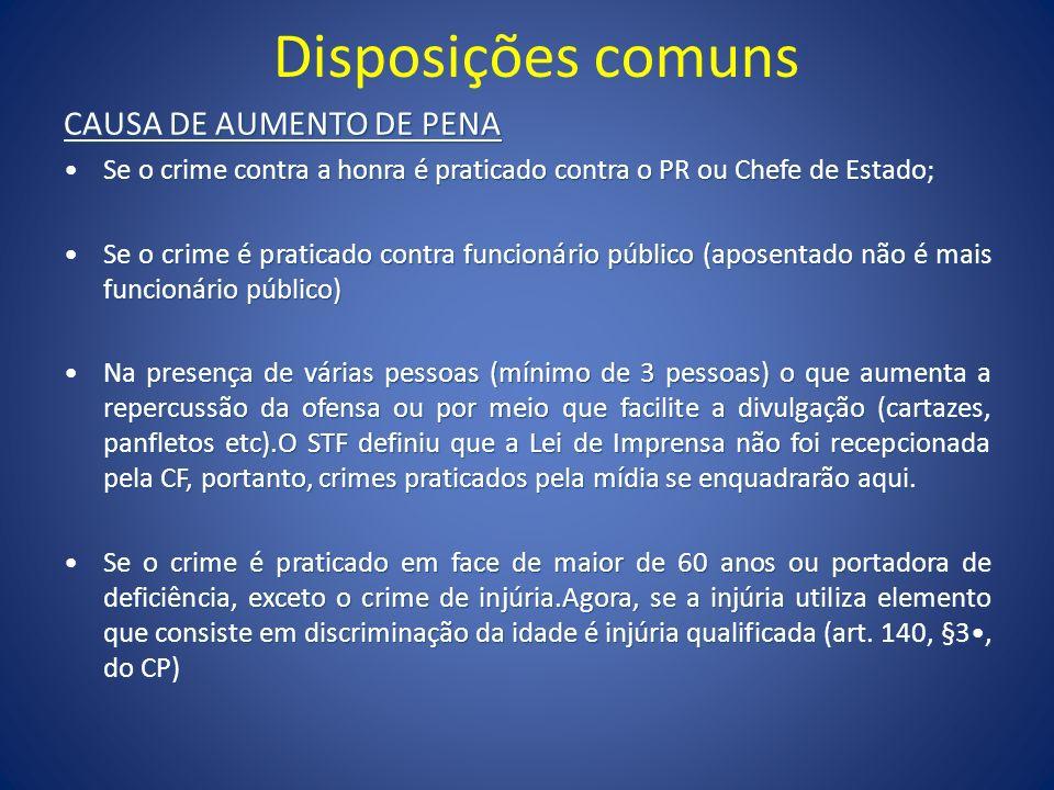 Disposições comuns CAUSA DE AUMENTO DE PENA Se o crime contra a honra é praticado contra o PR ou Chefe de Estado;Se o crime contra a honra é praticado