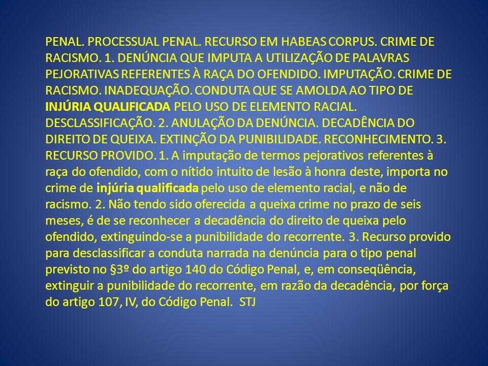 PENAL. PROCESSUAL PENAL. RECURSO EM HABEAS CORPUS. CRIME DE RACISMO. 1. DENÚNCIA QUE IMPUTA A UTILIZAÇÃO DE PALAVRAS PEJORATIVAS REFERENTES À RAÇA DO