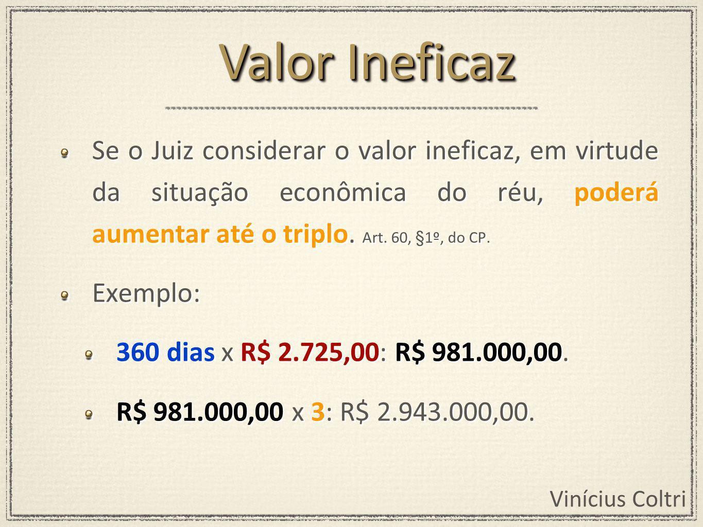 Vinícius Coltri Se o Juiz considerar o valor ineficaz, em virtude da situação econômica do réu, poderá aumentar até o triplo.