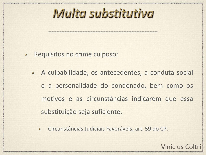 Vinícius Coltri Requisitos no crime culposo: A culpabilidade, os antecedentes, a conduta social e a personalidade do condenado, bem como os motivos e as circunstâncias indicarem que essa substituição seja suficiente.