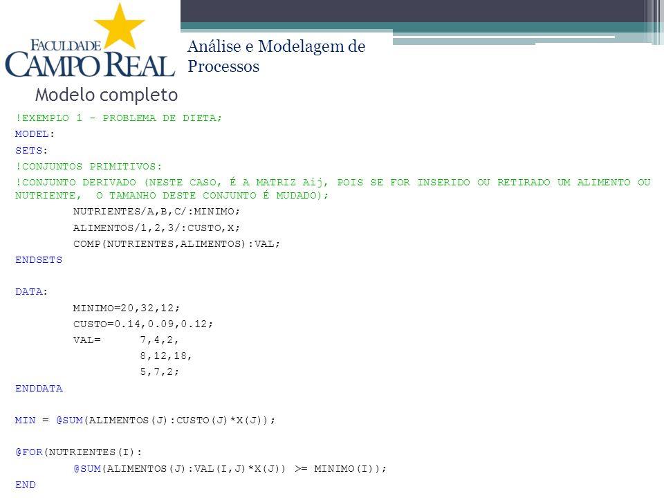 Análise e Modelagem de Processos Modelo completo !EXEMPLO 1 - PROBLEMA DE DIETA; MODEL: SETS: !CONJUNTOS PRIMITIVOS: !CONJUNTO DERIVADO (NESTE CASO, É